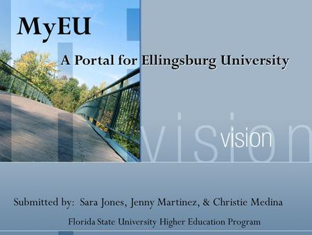Submitted by: Sara Jones, Jenny Martinez, & Christie Medina Florida State University Higher Education Program MyEU A Portal for Ellingsburg University.