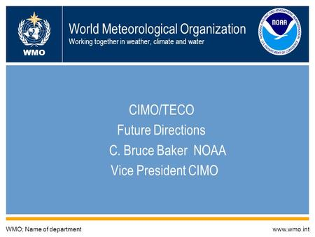 World Meteorological Organization Working together in weather, climate and water CIMO/TECO Future Directions C. Bruce Baker NOAA Vice President CIMO WMO;