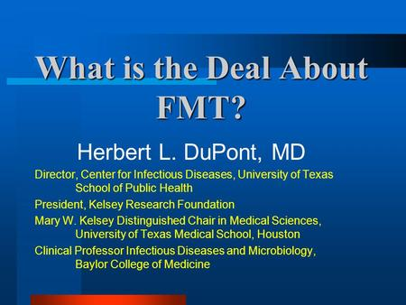 What is the Deal About FMT? Herbert L. DuPont, MD Director, Center for Infectious Diseases, University of Texas School of Public Health President, Kelsey.