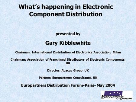 Presented by Gary Kibblewhite Chairman: International Distribution of Electronics Association, Milan Chairman: Association of Franchised Distributors of.