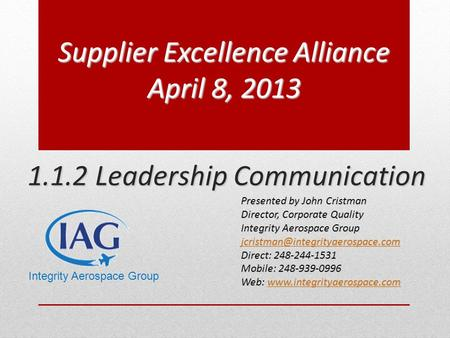 1.1.2 Leadership Communication Supplier Excellence Alliance April 8, 2013 Presented by John Cristman Director, Corporate Quality Integrity Aerospace Group.