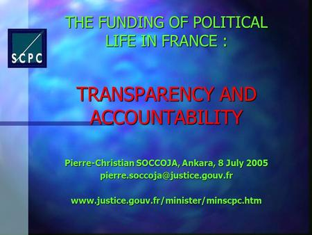 THE FUNDING OF POLITICAL LIFE IN FRANCE : TRANSPARENCY AND ACCOUNTABILITY Pierre-Christian SOCCOJA, Ankara, 8 July 2005