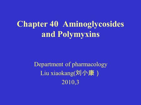 Chapter 40 Aminoglycosides and Polymyxins Department of pharmacology Liu xiaokang( 刘小康) 2010,3.