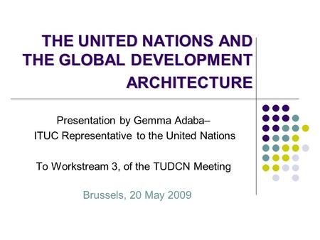 THE UNITED NATIONS AND THE GLOBAL DEVELOPMENT ARCHITECTURE Presentation by Gemma Adaba– ITUC Representative to the United Nations To Workstream 3, of the.