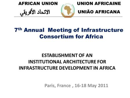 Paris, France, 16-18 May 2011 ESTABLISHMENT OF AN INSTITUTIONAL ARCHITECTURE FOR INFRASTRUCTURE DEVELOPMENT IN AFRICA 7 th Annual Meeting of Infrastructure.