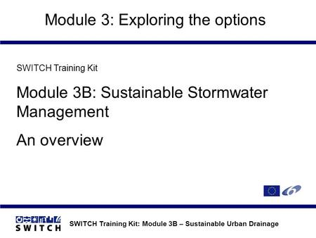 SWITCH Training Kit: Module 3B – Sustainable Urban Drainage Module 3: Exploring the options SWITCH Training Kit Module 3B: Sustainable Stormwater Management.