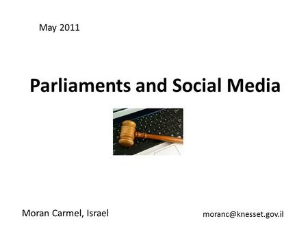 Parliaments and Social Media Moran Carmel, Israel May 2011.