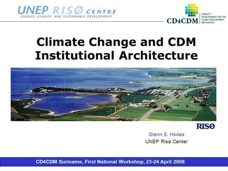 CD4CDM Suriname, First National Workshop, 23-24 April 2008 Climate Change and CDM Institutional Architecture Glenn S. Hodes UNEP Risø Center.