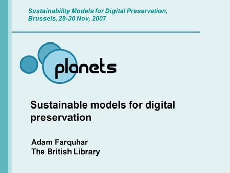 Sustainable models for digital preservation Adam Farquhar The British Library Sustainability Models for Digital Preservation, Brussels, 29-30 Nov, 2007.