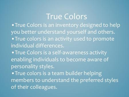 True Colors True Colors is an inventory designed to help you better understand yourself and others. True colors is an activity used to promote individual.