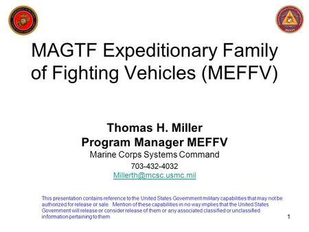 1 MAGTF Expeditionary Family of Fighting Vehicles (MEFFV) Thomas H. Miller Program Manager MEFFV Marine Corps Systems Command 703-432-4032