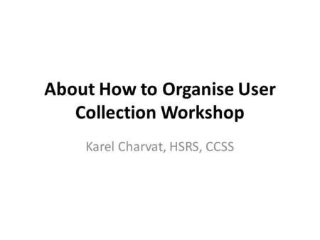 About How to Organise User Collection Workshop Karel Charvat, HSRS, CCSS.