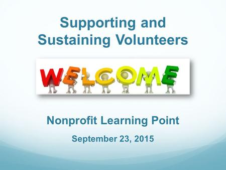 Supporting and Sustaining Volunteers Nonprofit Learning Point September 23, 2015.
