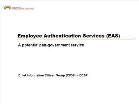 Employee Authentication Services (EAS) A potential pan-government service Chief Information Officer Group (CIOG) – DCSF.