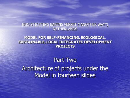 "NGO STICHTING BAKENS VERZET (""ANOTHER WAY"") NETHERLANDS MODEL FOR SELF-FINANCING, ECOLOGICAL, SUSTAINABLE, LOCAL INTEGRATED DEVELOPMENT PROJECTS Part Two."