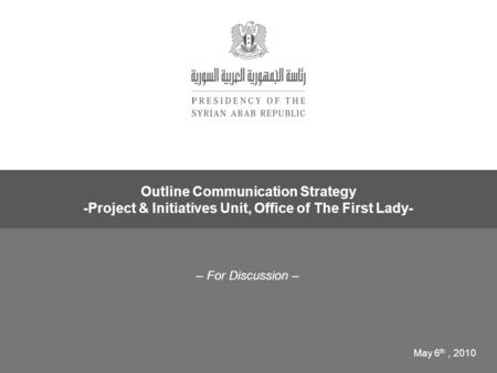 – For Discussion – Outline Communication Strategy -Project & Initiatives Unit, Office of The First Lady- May 6 th, 2010.