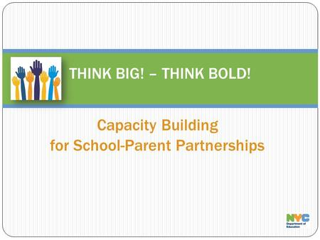 Capacity Building for School-Parent Partnerships THINK BIG! – THINK BOLD!