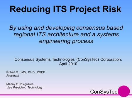 Reducing ITS Project Risk By using and developing consensus based regional ITS architecture and a systems engineering process Robert S. Jaffe, Ph.D., CSEP.
