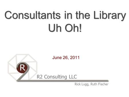R2 Consulting LLC Rick Lugg, Ruth Fischer Consultants in the Library Uh Oh! June 26, 2011.
