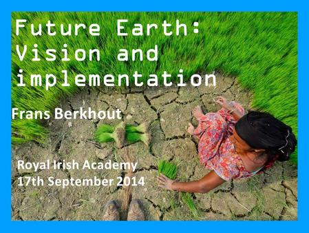 Future Earth: Vision and implementation Royal Irish Academy 17th September 2014 Frans Berkhout.
