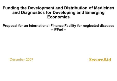 Funding the Development and Distribution of Medicines and Diagnostics for Developing and Emerging Economies Proposal for an International Finance Facility.