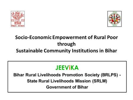 Socio-Economic Empowerment of Rural Poor through Sustainable Community Institutions in Bihar JEEViKA Bihar Rural Livelihoods Promotion Society (BRLPS)