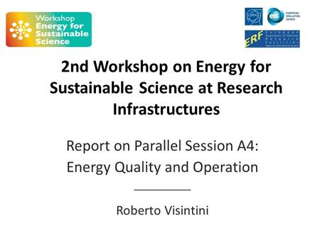 2nd Workshop on Energy for Sustainable Science at Research Infrastructures Report on Parallel Session A4: Energy Quality and Operation __________ Roberto.