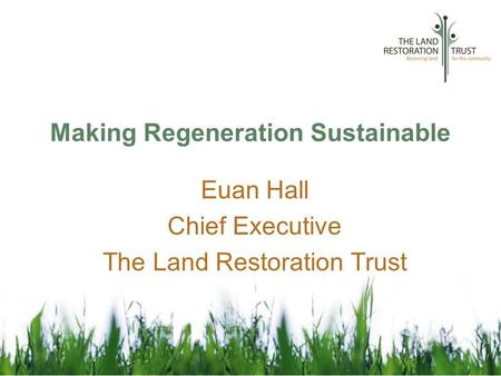 Making Regeneration Sustainable Euan Hall Chief Executive The Land Restoration Trust.