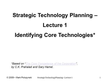 "StrategicTechnologyPlanning - Lecture 11 Strategic Technology Planning – Lecture 1 Identifying Core Technologies* *Based on ""The Core Competence of the."