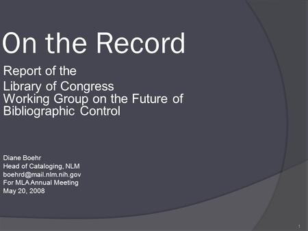 1 On the Record Report of the Library of Congress Working Group on the Future of Bibliographic Control Diane Boehr Head of Cataloging, NLM