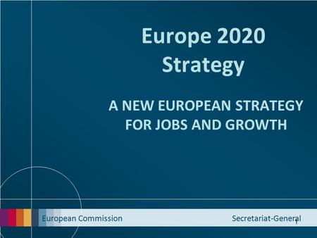European Commission Secretariat-General 1 Europe 2020 Strategy A NEW EUROPEAN STRATEGY FOR JOBS AND GROWTH.