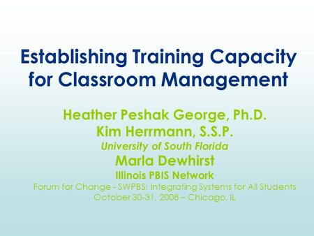 Establishing Training Capacity for Classroom Management Heather Peshak George, Ph.D. Kim Herrmann, S.S.P. University of South Florida Marla Dewhirst Illinois.