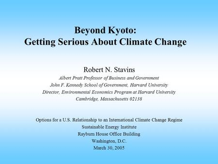 Beyond Kyoto: Getting Serious About Climate Change Robert N. Stavins Albert Pratt Professor of Business and Government John F. Kennedy School of Government,