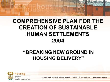 "COMPREHENSIVE PLAN FOR THE CREATION OF SUSTAINABLE HUMAN SETTLEMENTS 2004 ""BREAKING NEW GROUND IN HOUSING DELIVERY"""
