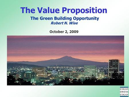 The Value Proposition The Green Building Opportunity Robert N. Wise October 2, 2009.