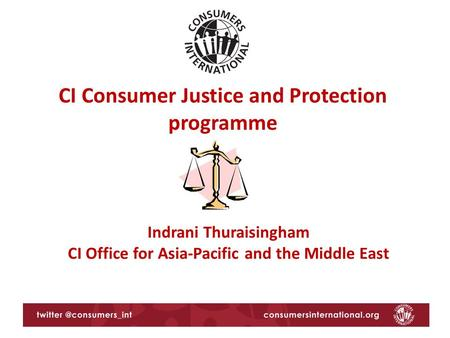 CI Consumer Justice and Protection programme Indrani Thuraisingham CI Office for Asia-Pacific and the Middle East.