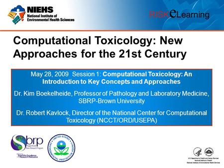 RISK e Learning Computational Toxicology: New Approaches for the 21st Century May 28, 2009 Session 1: Computational Toxicology: An Introduction to Key.