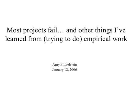 Most projects fail… and other things I've learned from (trying to do) empirical work Amy Finkelstein January 12, 2006.