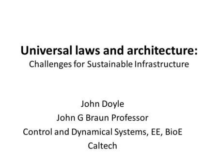 Universal laws and architecture: Challenges for Sustainable Infrastructure John Doyle John G Braun Professor Control and Dynamical Systems, EE, BioE Caltech.