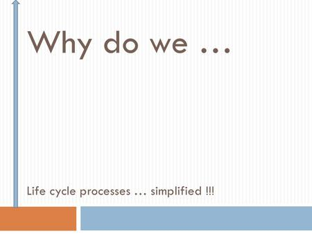Why do we … Life cycle processes … simplified !!!.