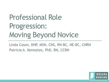 Professional Role Progression: Moving Beyond Novice Linda Cason, DNP, MSN, CNS, RN-BC, NE-BC, CNRN Patricia A. Keresztes, PhD, RN, CCRN.
