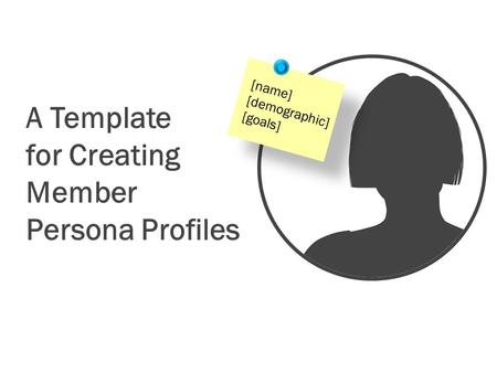 A Template for Creating Member Persona Profiles [name] [demographic] [goals]