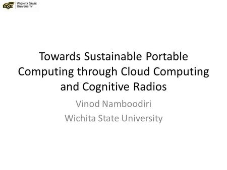Towards Sustainable Portable Computing through Cloud Computing and Cognitive Radios Vinod Namboodiri Wichita State University.
