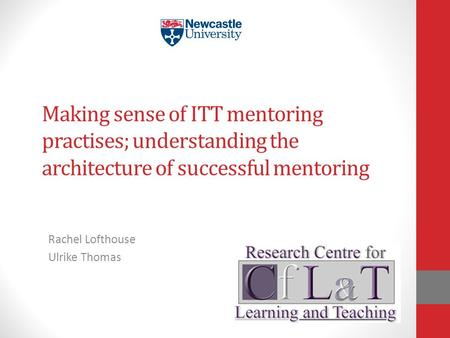 Making sense of ITT mentoring practises; understanding the architecture of successful mentoring Rachel Lofthouse Ulrike Thomas.