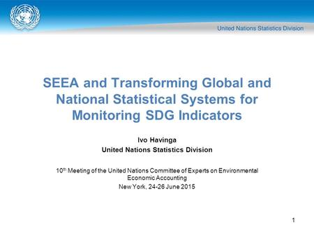 1 SEEA and Transforming Global and National Statistical Systems for Monitoring SDG Indicators Ivo Havinga United Nations Statistics Division 10 th Meeting.