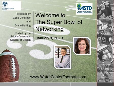 Welcome to The Super Bowl of Networking Presented by Gene DeFilippo and Diane Darling Hosted by the British Consulate- General of Boston www.WaterCoolerFootball.com.