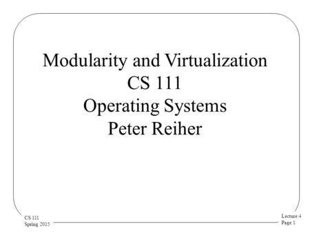 Lecture 4 Page 1 CS 111 Spring 2015 Modularity and Virtualization CS 111 Operating Systems Peter Reiher.
