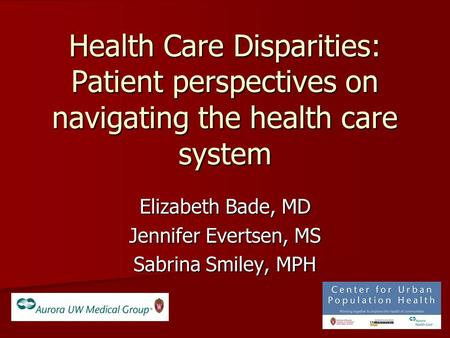 Health Care Disparities: Patient perspectives on navigating the health care system Elizabeth Bade, MD Jennifer Evertsen, MS Sabrina Smiley, MPH.