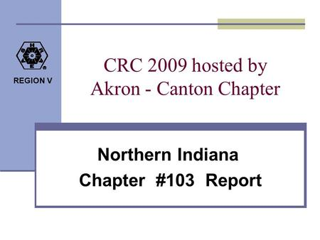 REGION V CRC 2009 hosted by Akron - Canton Chapter Northern Indiana Chapter #103 Report.