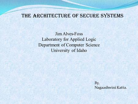 The Architecture of Secure Systems Jim Alves-Foss Laboratory for Applied Logic Department of Computer Science University of Idaho By, Nagaashwini Katta.